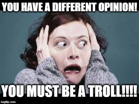 Don't Have A Different Opinion Or You're A Troll! | YOU HAVE A DIFFERENT OPINION! YOU MUST BE A TROLL!!!! | image tagged in freak,troll,opinion,comment,sjw,sjws | made w/ Imgflip meme maker