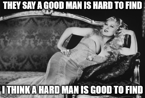 THEY SAY A GOOD MAN IS HARD TO FIND I THINK A HARD MAN IS GOOD TO FIND | image tagged in mae west | made w/ Imgflip meme maker
