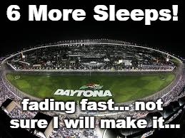 countdown to nascar | 6 More Sleeps! fading fast... not sure I will make it... | image tagged in nascar,daytona,daytona 500 | made w/ Imgflip meme maker