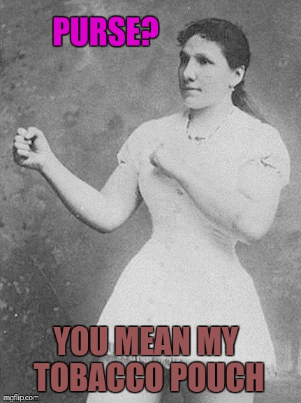 overly manly woman | PURSE? YOU MEAN MY TOBACCO POUCH | image tagged in overly manly woman,memes,funny,purse,tobacco,tobacco spit | made w/ Imgflip meme maker