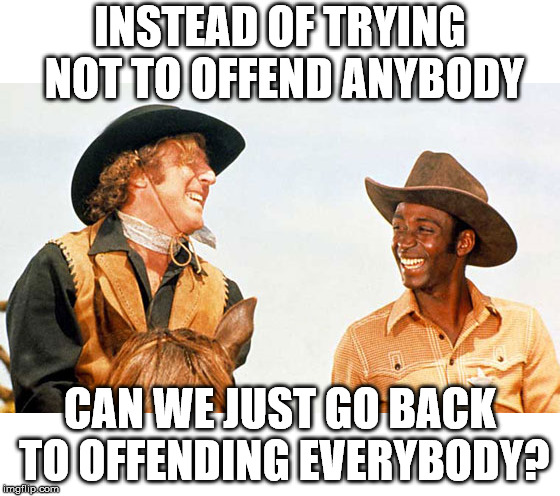 Humor was used to point how stupid stereotyping is. Mel Brooks picked on everyone. |  INSTEAD OF TRYING NOT TO OFFEND ANYBODY; CAN WE JUST GO BACK TO OFFENDING EVERYBODY? | image tagged in blazing saddles | made w/ Imgflip meme maker
