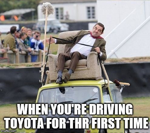 Toyota... | WHEN YOU'RE DRIVING TOYOTA FOR THR FIRST TIME | image tagged in mr bean on the car,toyota,funny meme | made w/ Imgflip meme maker