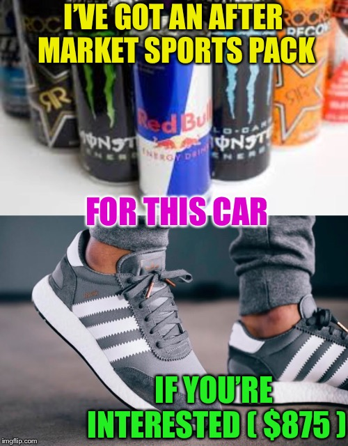 I'VE GOT AN AFTER MARKET SPORTS PACK FOR THIS CAR IF YOU'RE INTERESTED ( $875 ) | made w/ Imgflip meme maker