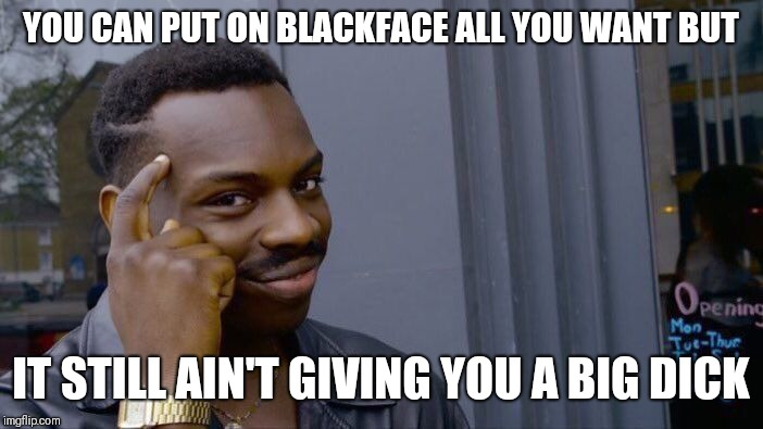 Wishful Thinking  | YOU CAN PUT ON BLACKFACE ALL YOU WANT BUT IT STILL AIN'T GIVING YOU A BIG DICK | image tagged in memes,roll safe think about it,blackface,racism,mainstream media,virginia | made w/ Imgflip meme maker