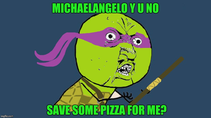 Thanks to Supercowgirl for the template.. | MICHAELANGELO Y U NO SAVE SOME PIZZA FOR ME? | image tagged in y u no donatello,memes,teenage mutant ninja turtles,pizza,supercowgirl | made w/ Imgflip meme maker
