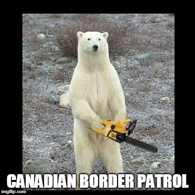 Chainsaw Bear | CANADIAN BORDER PATROL | image tagged in memes,chainsaw bear | made w/ Imgflip meme maker