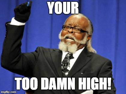 Too Damn High Meme | YOUR TOO DAMN HIGH! | image tagged in memes,too damn high | made w/ Imgflip meme maker