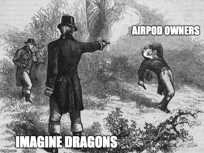 airpods vs imagine dragons | AIRPOD OWNERS IMAGINE DRAGONS | image tagged in hamilton airpods,airpod,airpods,imagine dragons,clout | made w/ Imgflip meme maker