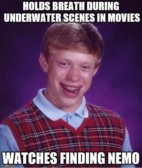 Bad Luck Brian Meme | HOLDS BREATH DURING UNDERWATER SCENES IN MOVIES WATCHES FINDING NEMO | image tagged in memes,bad luck brian | made w/ Imgflip meme maker