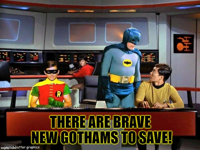 Batman Star Trek  | THERE ARE BRAVE NEW GOTHAMS TO SAVE! | image tagged in batman star trek | made w/ Imgflip meme maker