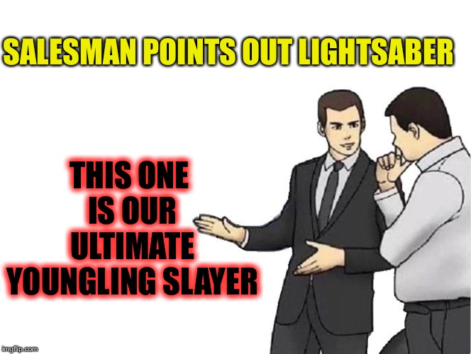 Car Salesman Slaps Hood Meme | SALESMAN POINTS OUT LIGHTSABER THIS ONE IS OUR ULTIMATE YOUNGLING SLAYER | image tagged in memes,car salesman slaps hood | made w/ Imgflip meme maker