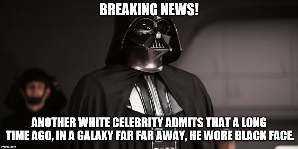 Black Face Vader | BREAKING NEWS! ANOTHER WHITE CELEBRITY ADMITS THAT A LONG TIME AGO, IN A GALAXY FAR FAR AWAY, HE WORE BLACK FACE. | image tagged in darth vader,blackface | made w/ Imgflip meme maker