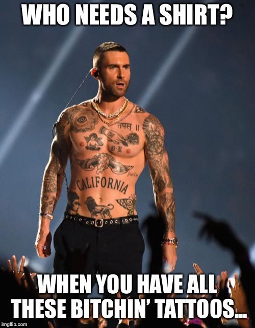 WHO NEEDS A SHIRT? WHEN YOU HAVE ALL THESE B**CHIN' TATTOOS... | made w/ Imgflip meme maker