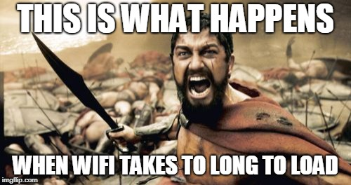 Sparta Leonidas Meme | THIS IS WHAT HAPPENS WHEN WIFI TAKES TO LONG TO LOAD | image tagged in memes,sparta leonidas | made w/ Imgflip meme maker