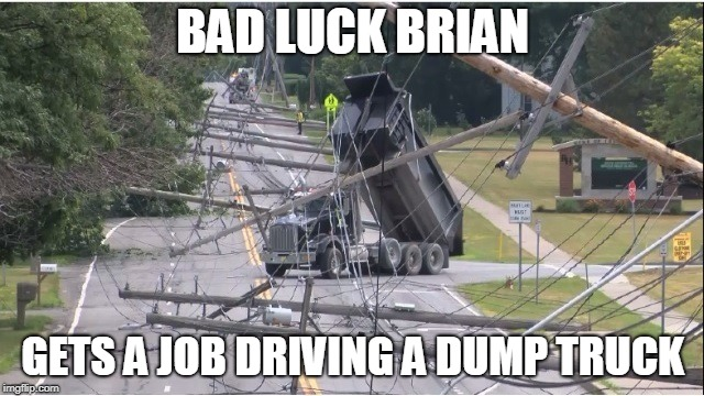 I almost feel sorry for him, but those are not my power lines | BAD LUCK BRIAN GETS A JOB DRIVING A DUMP TRUCK | image tagged in bad luck brian | made w/ Imgflip meme maker