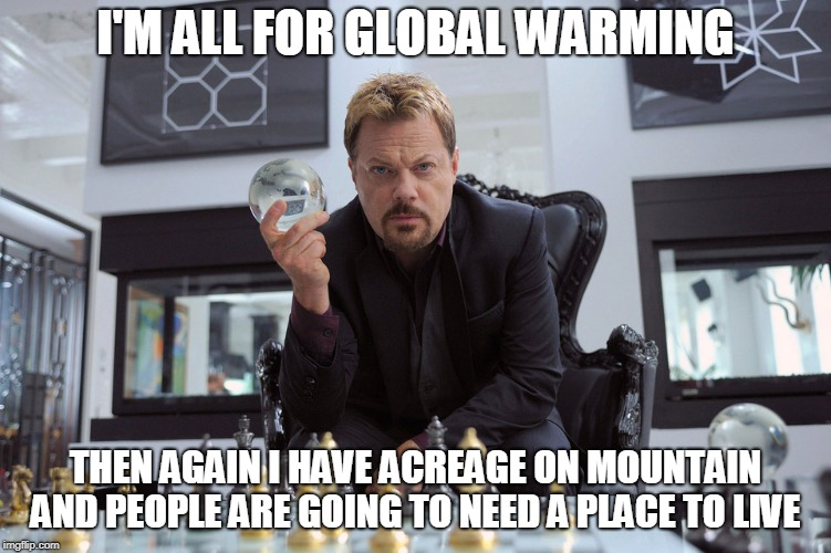 I'M ALL FOR GLOBAL WARMING THEN AGAIN I HAVE ACREAGE ON MOUNTAIN AND PEOPLE ARE GOING TO NEED A PLACE TO LIVE | made w/ Imgflip meme maker