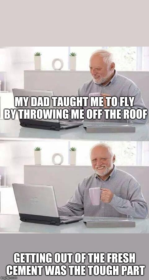 Learn to Fly | MY DAD TAUGHT ME TO FLY BY THROWING ME OFF THE ROOF GETTING OUT OF THE FRESH CEMENT WAS THE TOUGH PART | image tagged in memes,hide the pain harold | made w/ Imgflip meme maker