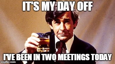 IT'S MY DAY OFF I'VE BEEN IN TWO MEETINGS TODAY | made w/ Imgflip meme maker