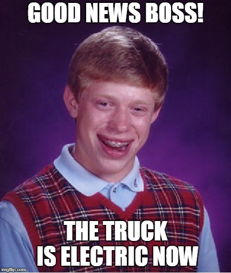 Bad Luck Brian Meme | GOOD NEWS BOSS! THE TRUCK IS ELECTRIC NOW | image tagged in memes,bad luck brian | made w/ Imgflip meme maker