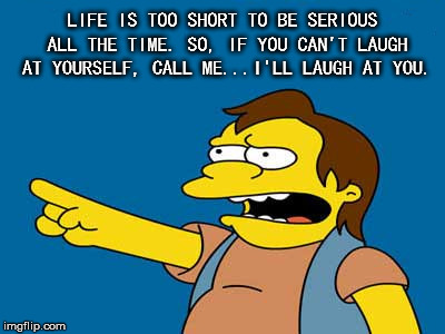 Life is too Short | LIFE IS TOO SHORT TO BE SERIOUS ALL THE TIME. SO, IF YOU CAN'T LAUGH AT YOURSELF, CALL ME...I'LL LAUGH AT YOU. | image tagged in life,short,serious,laugh,yourself | made w/ Imgflip meme maker