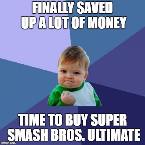 Success Kid Meme | FINALLY SAVED UP A LOT OF MONEY TIME TO BUY SUPER SMASH BROS. ULTIMATE | image tagged in memes,success kid | made w/ Imgflip meme maker