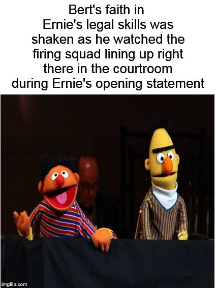 Meanwhile, on Sesame Street.... |  Bert's faith in Ernie's legal skills was shaken as he watched the firing squad lining up right there in the courtroom during Ernie's opening statement | image tagged in bert and ernie,sesame street,memes,funny memes | made w/ Imgflip meme maker