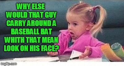 Shrugging kid | WHY ELSE WOULD THAT GUY CARRY AROUND A BASEBALL BAT WHITH THAT MEAN LOOK ON HIS FACE? | image tagged in shrugging kid | made w/ Imgflip meme maker
