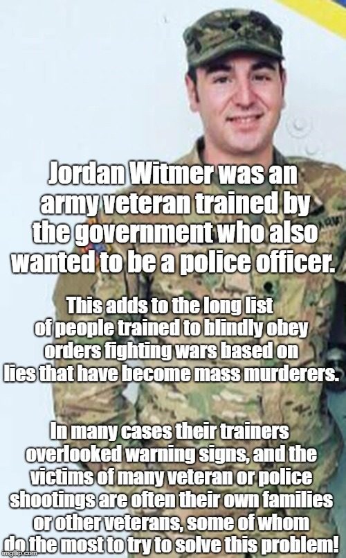 Training people to kill without screening  | Jordan Witmer was an army veteran trained by the government who also wanted to be a police officer. This adds to the long list of people tra | image tagged in mass murder,antiwar | made w/ Imgflip meme maker