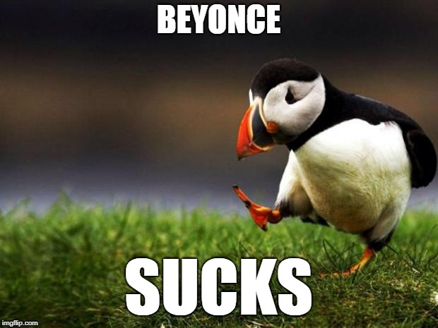 Unpopular Opinion Puffin Meme | BEYONCE SUCKS | image tagged in memes,unpopular opinion puffin | made w/ Imgflip meme maker