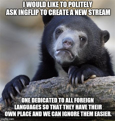 Please And Thank You |  I WOULD LIKE TO POLITELY ASK INGFLIP TO CREATE A NEW STREAM; ONE DEDICATED TO ALL FOREIGN LANGUAGES SO THAT THEY HAVE THEIR OWN PLACE AND WE CAN IGNORE THEM EASIER. | image tagged in memes,confession bear,request,imgflip community,imgflip,language | made w/ Imgflip meme maker