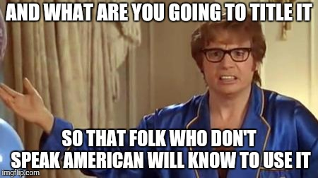 Austin Powers Honestly Meme | AND WHAT ARE YOU GOING TO TITLE IT SO THAT FOLK WHO DON'T SPEAK AMERICAN WILL KNOW TO USE IT | image tagged in memes,austin powers honestly | made w/ Imgflip meme maker