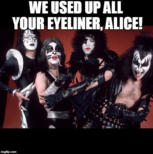 KISS birthday | WE USED UP ALL YOUR EYELINER, ALICE! | image tagged in kiss birthday | made w/ Imgflip meme maker