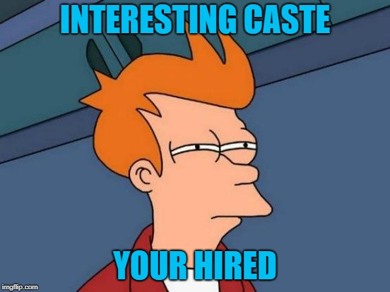Futurama Fry Meme | INTERESTING CASTE YOUR HIRED | image tagged in memes,futurama fry | made w/ Imgflip meme maker