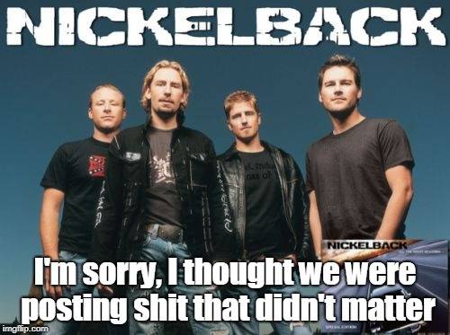 Nickleback | I'm sorry, I thought we were posting shit that didn't matter | image tagged in memes,nickleback | made w/ Imgflip meme maker