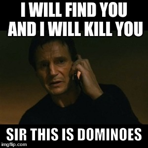 Liam Neeson Taken | I WILL FIND YOU AND I WILL KILL YOU SIR THIS IS DOMINOES | image tagged in memes,liam neeson taken | made w/ Imgflip meme maker