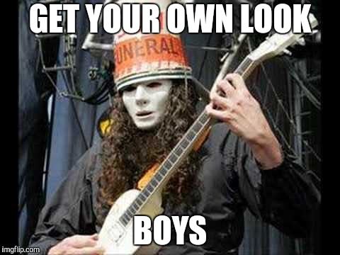 Buckethead | GET YOUR OWN LOOK BOYS | image tagged in buckethead | made w/ Imgflip meme maker