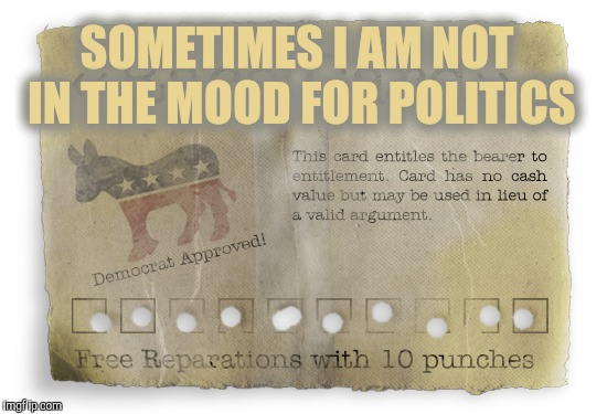 race card worn out | SOMETIMES I AM NOT IN THE MOOD FOR POLITICS | image tagged in race card worn out | made w/ Imgflip meme maker