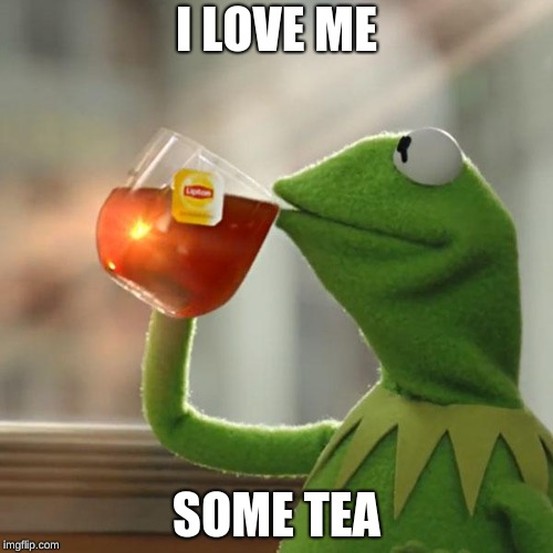 But Thats None Of My Business Meme | I LOVE ME SOME TEA | image tagged in memes,but thats none of my business,kermit the frog | made w/ Imgflip meme maker