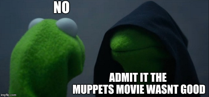 Evil Kermit | NO ADMIT IT THE MUPPETS MOVIE WASNT GOOD | image tagged in memes,evil kermit | made w/ Imgflip meme maker