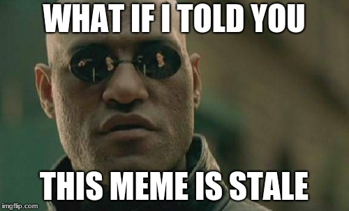 Matrix Morpheus Meme | WHAT IF I TOLD YOU THIS MEME IS STALE | image tagged in memes,matrix morpheus | made w/ Imgflip meme maker