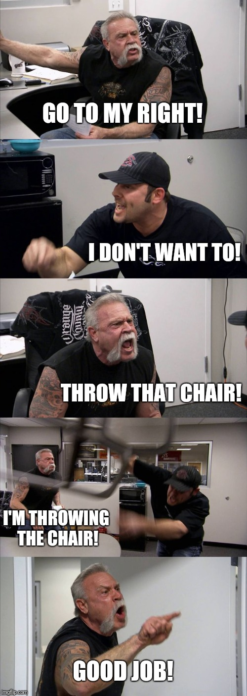 American Chopper Argument Meme | GO TO MY RIGHT! I DON'T WANT TO! THROW THAT CHAIR! I'M THROWING THE CHAIR! GOOD JOB! | image tagged in memes,american chopper argument | made w/ Imgflip meme maker
