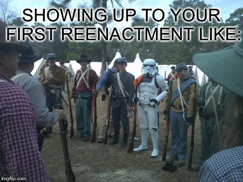 SHOWING UP TO YOUR FIRST REENACTMENT LIKE: | image tagged in history | made w/ Imgflip meme maker