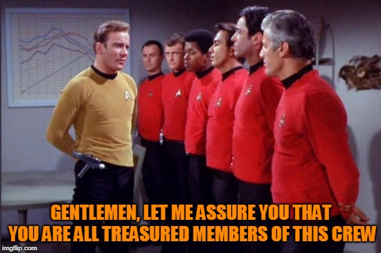 Captain Kirk Addresses the Red Shirts | GENTLEMEN, LET ME ASSURE YOU THAT YOU ARE ALL TREASURED MEMBERS OF THIS CREW | image tagged in memes,star trek,captain kirk,star trek red shirts | made w/ Imgflip meme maker