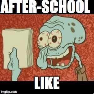 Stressed out Squidward | AFTER-SCHOOL LIKE | image tagged in stressed out squidward | made w/ Imgflip meme maker