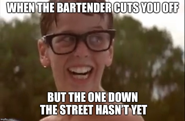 WHEN THE BARTENDER CUTS YOU OFF BUT THE ONE DOWN THE STREET HASN'T YET | image tagged in go home youre drunk | made w/ Imgflip meme maker