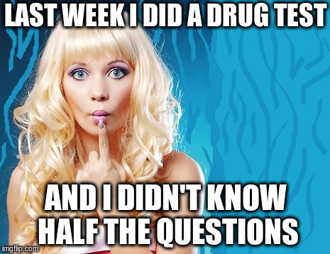 ditzy blonde | LAST WEEK I DID A DRUG TEST AND I DIDN'T KNOW HALF THE QUESTIONS | image tagged in ditzy blonde | made w/ Imgflip meme maker