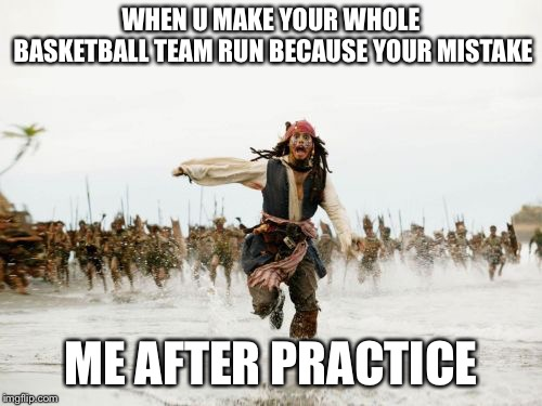 Jack Sparrow Being Chased Meme | WHEN U MAKE YOUR WHOLE BASKETBALL TEAM RUN BECAUSE YOUR MISTAKE ME AFTER PRACTICE | image tagged in memes,jack sparrow being chased | made w/ Imgflip meme maker