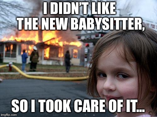 Disaster Girl Meme | I DIDN'T LIKE THE NEW BABYSITTER, SO I TOOK CARE OF IT... | image tagged in memes,disaster girl | made w/ Imgflip meme maker