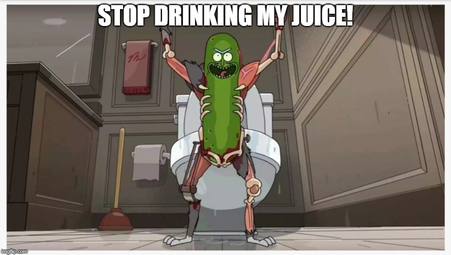 Pickle Rick | STOP DRINKING MY JUICE! | image tagged in pickle rick | made w/ Imgflip meme maker