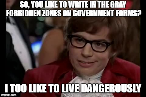I Too Like To Live Dangerously Meme | SO, YOU LIKE TO WRITE IN THE GRAY FORBIDDEN ZONES ON GOVERNMENT FORMS? I TOO LIKE TO LIVE DANGEROUSLY | image tagged in memes,i too like to live dangerously | made w/ Imgflip meme maker